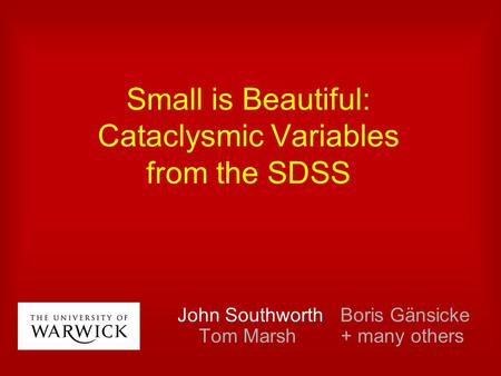 Small is Beautiful: Cataclysmic Variables from the SDSS John Southworth Boris Gänsicke Tom Marsh + many others.