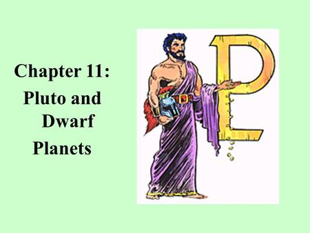 Chapter 11: Pluto and Dwarf Planets. Pluto: Ruler of the Underworld Pluto was discovered by Clyde Tombaugh in 1930 by comparing one image of the sky taken.