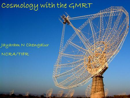 Cosmology with the GMRT Jayaram N Chengalur NCRA/TIFR.