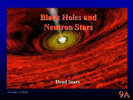 9A Black Holes and Neutron Stars Dead Stars Copyright – A. Hobart.