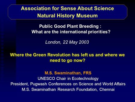 Association for Sense About Science Natural History Museum M.S. Swaminathan, FRS UNESCO Chair in Ecotechnology President, Pugwash Conferences on Science.