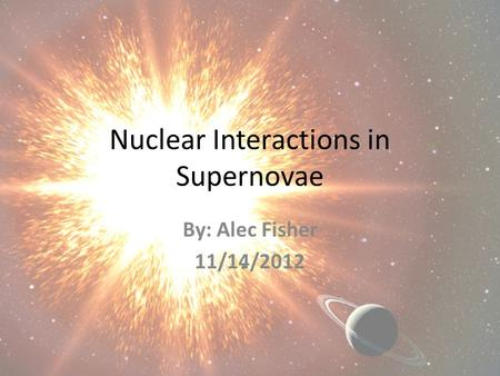 Nuclear Interactions in Supernovae By: Alec Fisher 11/14/2012.