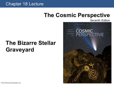 Chapter 18 Lecture The Cosmic Perspective Seventh Edition © 2014 Pearson Education, Inc. The Bizarre Stellar Graveyard.