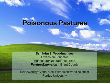 Poisonous Pastures By: John E. Woodmansee Extension Educator Agriculture/Natural Resources Purdue Extension – Grant County Reviewed by Glenn Nice, Extension.