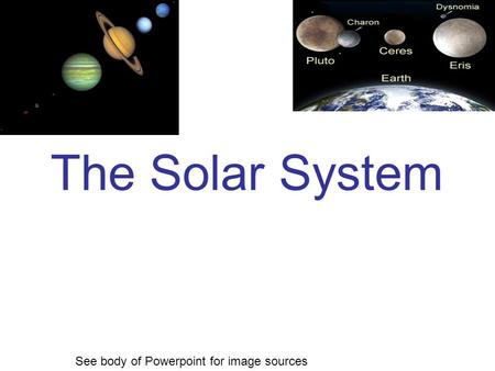 The Solar System See body of Powerpoint for image sources.