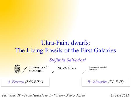 Ultra-Faint dwarfs: The Living Fossils of the First Galaxies Stefania Salvadori NOVA fellow First Stars IV – From Hayashi to the Future – Kyoto, Japan.