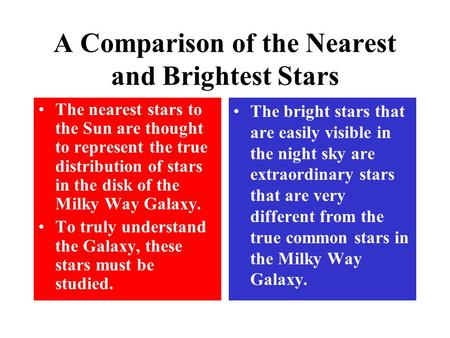 A Comparison of the Nearest and Brightest Stars The nearest stars to the Sun are thought to represent the true distribution of stars in the disk of the.