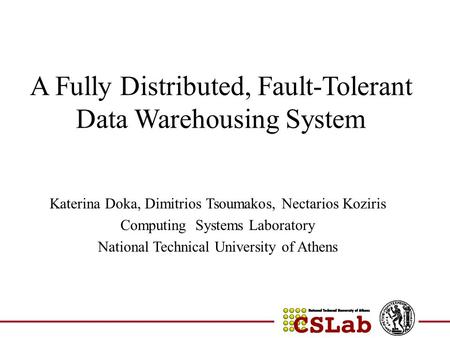 A Fully Distributed, Fault-Tolerant Data Warehousing System Katerina Doka, Dimitrios Tsoumakos, Nectarios Koziris Computing Systems Laboratory National.