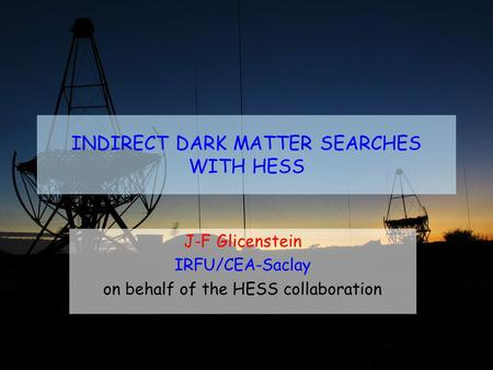 INDIRECT DARK MATTER SEARCHES WITH HESS J-F Glicenstein IRFU/CEA-Saclay on behalf of the HESS collaboration.