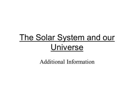 The Solar System and our Universe Additional Information.
