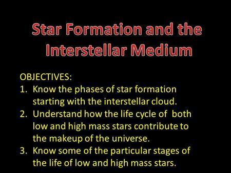 OBJECTIVES: 1.Know the phases of star formation starting with the interstellar cloud. 2.Understand how the life cycle of both low and high mass stars contribute.