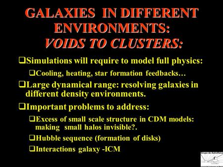 GALAXIES IN DIFFERENT ENVIRONMENTS: VOIDS TO CLUSTERS:  Simulations will require to model full physics:  Cooling, heating, star formation feedbacks…