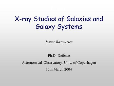 Front X-ray Studies of Galaxies and Galaxy Systems Jesper Rasmussen Ph.D. Defence Astronomical Observatory, Univ. of Copenhagen 17th March 2004.