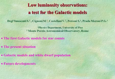 1 Low luminosity observations: a test for the Galactic models Degl'Innocenti S. 1, Cignoni M. 1, Castellani V. 2, Petroni S. 1, Prada Moroni P.G. 1 1 Physics.
