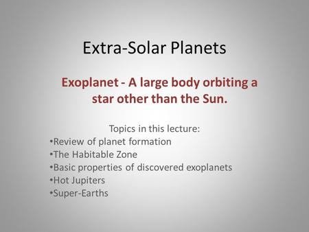 Extra-Solar Planets Topics in this lecture: Review of planet formation The Habitable Zone Basic properties of discovered exoplanets Hot Jupiters Super-Earths.