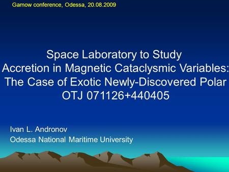 Gamow conference, Odessa, 20.08.2009 Ivan L. Andronov Odessa National Maritime University Space Laboratory to Study Accretion in Magnetic Cataclysmic Variables: