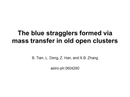 The blue stragglers formed via mass transfer in old open clusters B. Tian, L. Deng, Z. Han, and X.B. Zhang astro-ph:0604290.