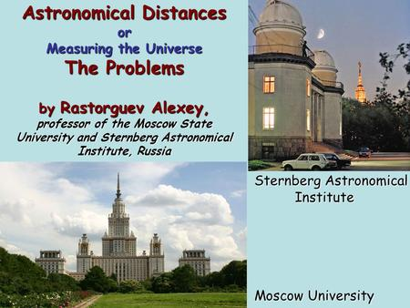 Astronomical Distances or Measuring the Universe The Problems by Rastorguev Alexey, professor of the Moscow State University and Sternberg Astronomical.