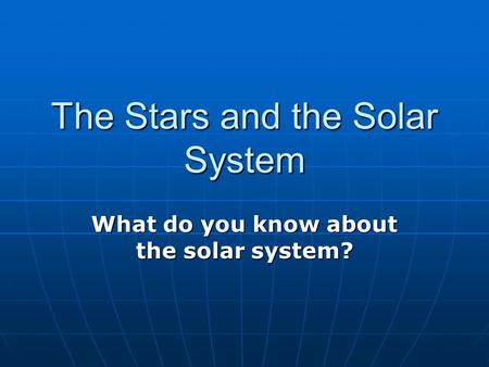 The Stars and the Solar System What do you know about the solar system?