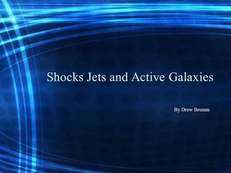Shocks Jets and Active Galaxies By Drew Brumm. Shocks Strong Shocks Shocks in accretion –Compact objects –Supernova explosions Accretion of binary systems.