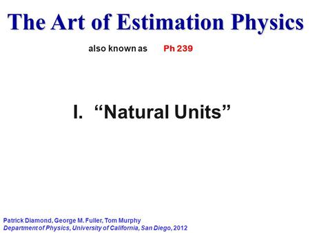 "The Art of Estimation Physics Patrick Diamond, George M. Fuller, Tom Murphy Department of Physics, University of California, San Diego, 2012 I. ""Natural."