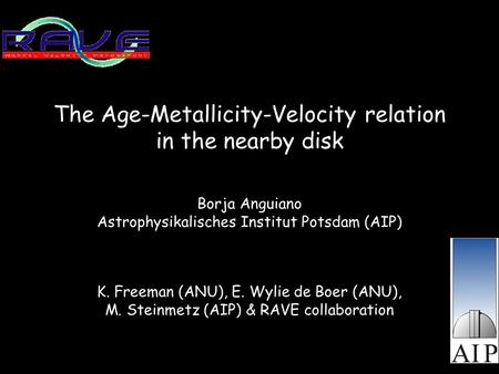The Age-Metallicity-Velocity relation in the nearby disk Borja Anguiano Astrophysikalisches Institut Potsdam (AIP) K. Freeman (ANU), E. Wylie de Boer (ANU),