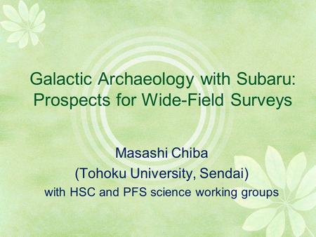 Galactic Archaeology with Subaru: Prospects for Wide-Field Surveys Masashi Chiba (Tohoku University, Sendai) with HSC and PFS science working groups.