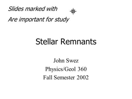 Stellar Remnants John Swez Physics/Geol 360 Fall Semester 2002 Slides marked with Are important for study.