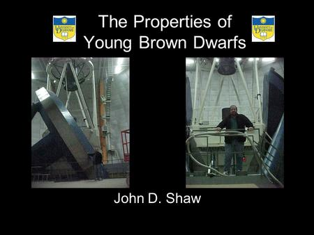 The Properties of Young Brown Dwarfs John D. Shaw.