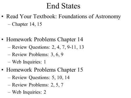 Read Your Textbook: Foundations of Astronomy –Chapter 14, 15 Homework Problems Chapter 14 –Review Questions: 2, 4, 7, 9-11, 13 –Review Problems: 3, 6,