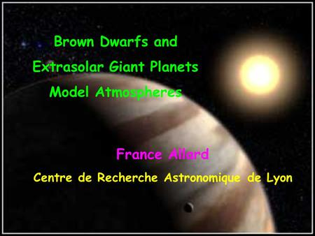 Brown Dwarfs and Extrasolar Giant Planets Model Atmospheres France Allard Centre de Recherche Astronomique de Lyon.