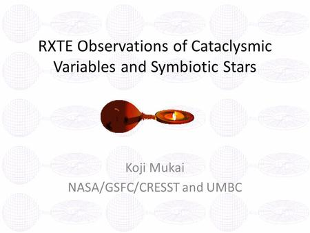 RXTE Observations of Cataclysmic Variables and Symbiotic Stars Koji Mukai NASA/GSFC/CRESST and UMBC.