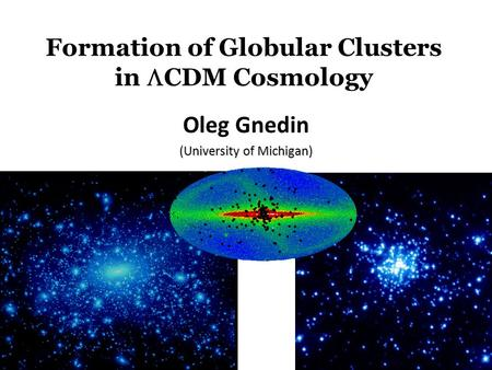 Formation of Globular Clusters in  CDM Cosmology Oleg Gnedin (University of Michigan)