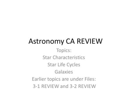 Astronomy CA REVIEW Topics: Star Characteristics Star Life Cycles Galaxies Earlier topics are under Files: 3-1 REVIEW and 3-2 REVIEW.