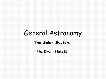 General Astronomy The Solar System The Dwarf Planets.