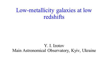 Low-metallicity galaxies at low redshifts Y. I. Izotov Main Astronomical Observatory, Kyiv, Ukraine.
