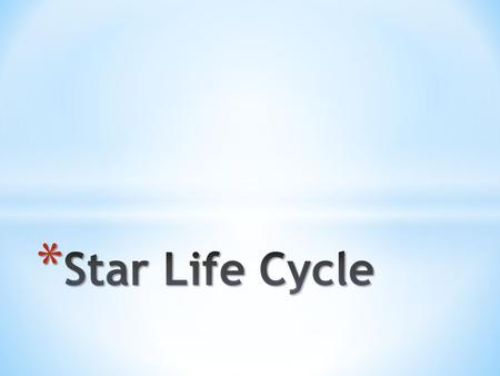 * Generally speaking, there are two main life cycles for stars. * The factor which determines the life cycle of the star is its mass. * 1 solar mass =