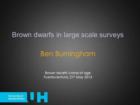 Ben Burningham Brown dwarfs in large scale surveys Brown dwarfs come of age Fuerteventura, 21 st May 2013.