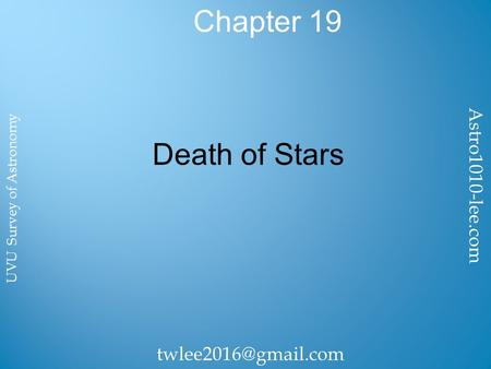Chapter 19 Death of Stars Astro1010-lee.com UVU Survey of Astronomy.