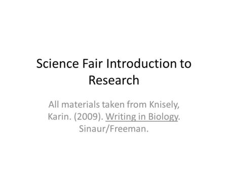 Science Fair Introduction to Research All materials taken from Knisely, Karin. (2009). Writing in Biology. Sinaur/Freeman.