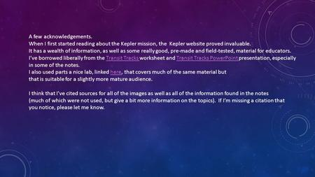 A few acknowledgements. When I first started reading about the Kepler mission, the Kepler website proved invaluable. It has a wealth of information, as.