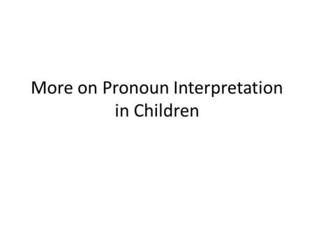 More on Pronoun Interpretation in Children. Why all the fuss about pronouns? Children (age < 6) appear to allow non-adultlike interpretations for: – Big.