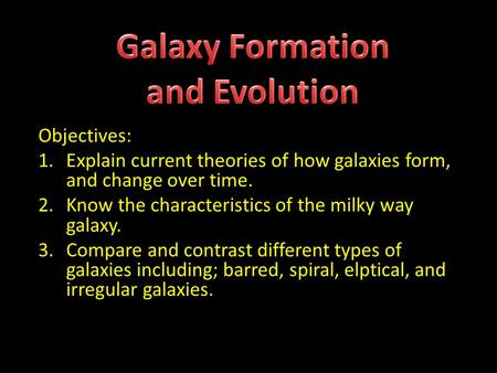 Objectives: 1.Explain current theories of how galaxies form, and change over time. 2.Know the characteristics of the milky way galaxy. 3.Compare and contrast.