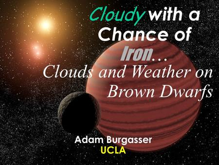 Cloudy with a Chance of Iron … Clouds and Weather on Brown Dwarfs Adam Burgasser UCLA.