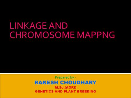 LINKAGE AND CHROMOSOME MAPPNG Prepared by - RAKESH CHOUDHARY M.Sc.(AGRI) GENETICS AND PLANT BREEDING.