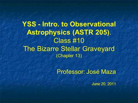 YSS - Intro. to Observational Astrophysics (ASTR 205). Class #10 The Bizarre Stellar Graveyard (Chapter 13) Professor: José Maza June 20, 2011 Professor: