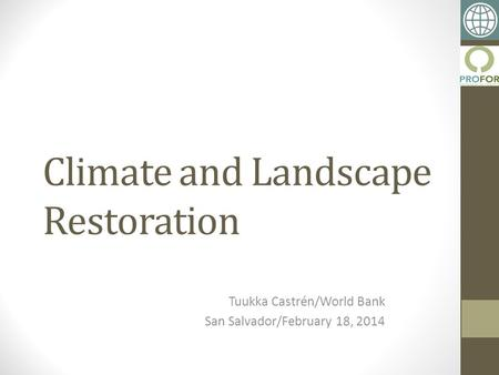 Climate and Landscape Restoration Tuukka Castrén/World Bank San Salvador/February 18, 2014.