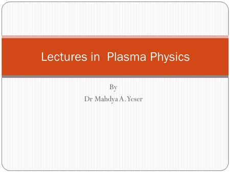 By Dr Mahdya A. Yeser Lectures in Plasma Physics.