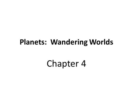 Planets: Wandering Worlds Chapter 4. Planets The planets are called wondering worlds… This is because they are in motion.