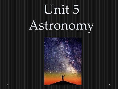 Unit 5 Astronomy. What is everything that exists in every place called? The Universe.